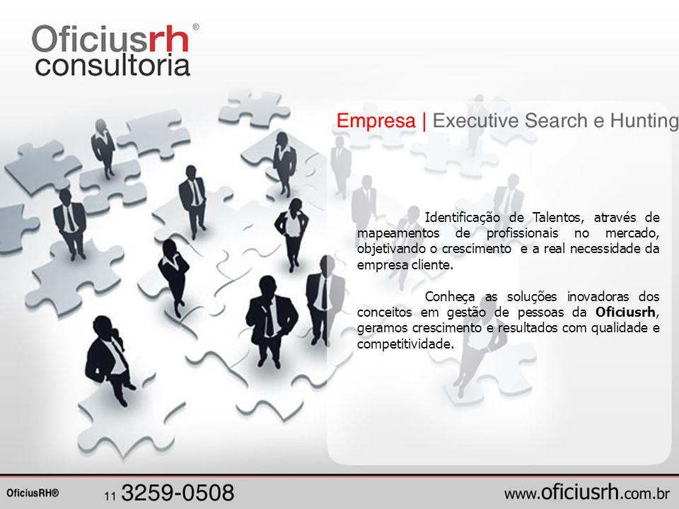 Identificação de Talentos, através de mapeamentos de profissionais no mercado, objetivando o crescimento e a real necessidade da empresa cliente.