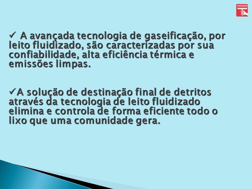 A avançada tecnologia de gaseificação, por leito fluidizado, são caracterizadas por sua confiabilidade, alta eficiência térmica e emissões limpas.