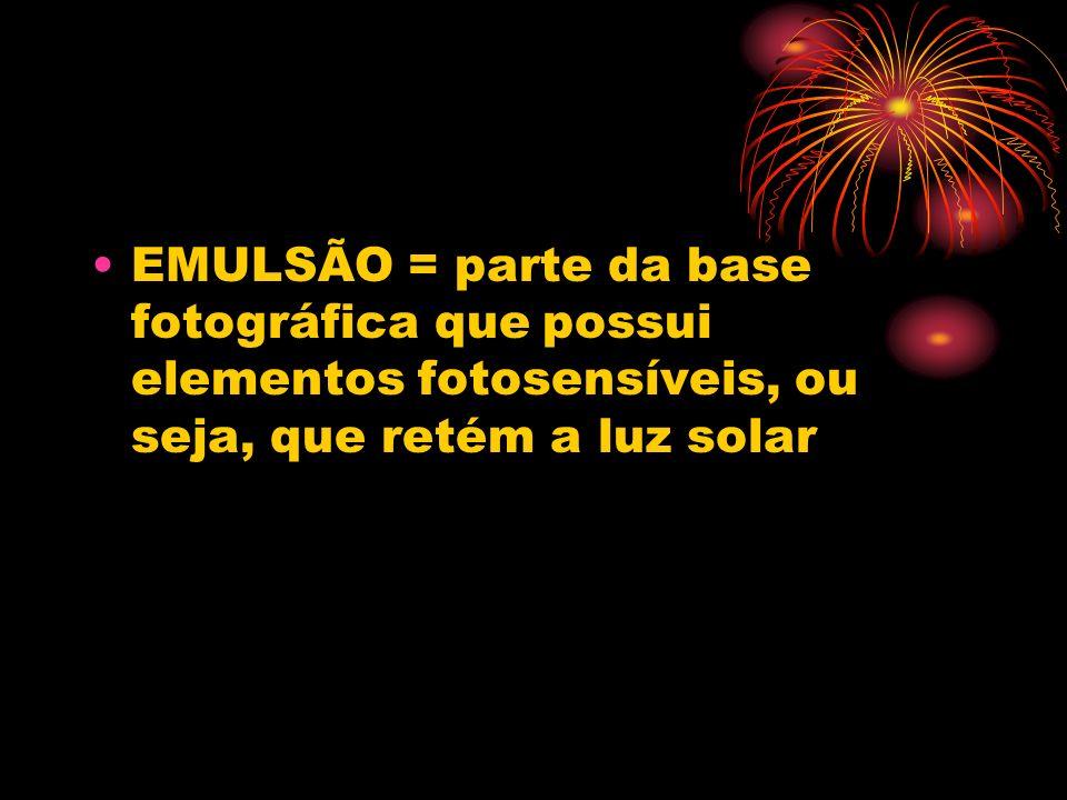 EMULSÃO = parte da base fotográfica que possui elementos fotosensíveis, ou seja, que retém a luz solar