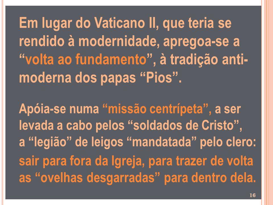 Em lugar do Vaticano II, que teria se rendido à modernidade, apregoa-se a volta ao fundamento , à tradição anti- moderna dos papas Pios .