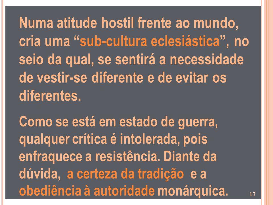 Numa atitude hostil frente ao mundo, cria uma sub-cultura eclesiástica , no seio da qual, se sentirá a necessidade de vestir-se diferente e de evitar os diferentes.