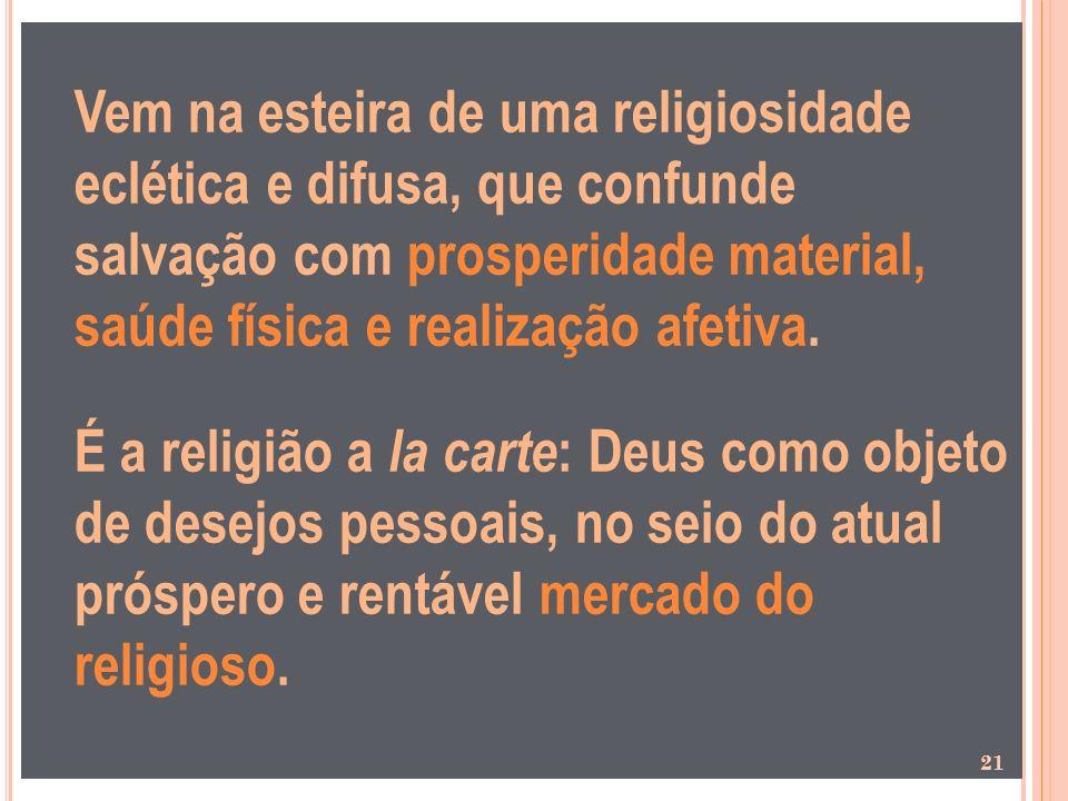 Vem na esteira de uma religiosidade eclética e difusa, que confunde salvação com prosperidade material, saúde física e realização afetiva.