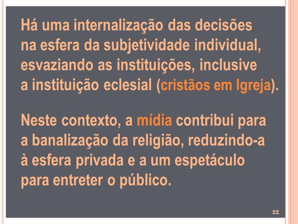 Há uma internalização das decisões na esfera da subjetividade individual, esvaziando as instituições, inclusive a instituição eclesial (cristãos em Igreja).