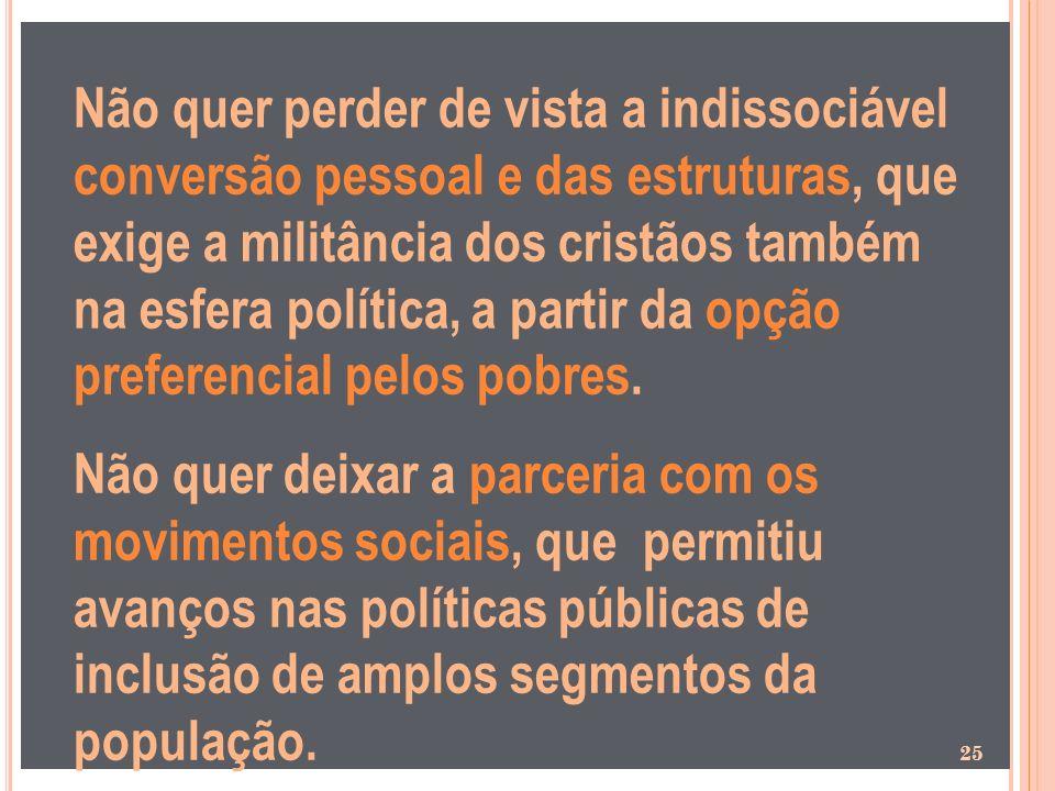 Não quer perder de vista a indissociável conversão pessoal e das estruturas, que exige a militância dos cristãos também na esfera política, a partir da opção preferencial pelos pobres.