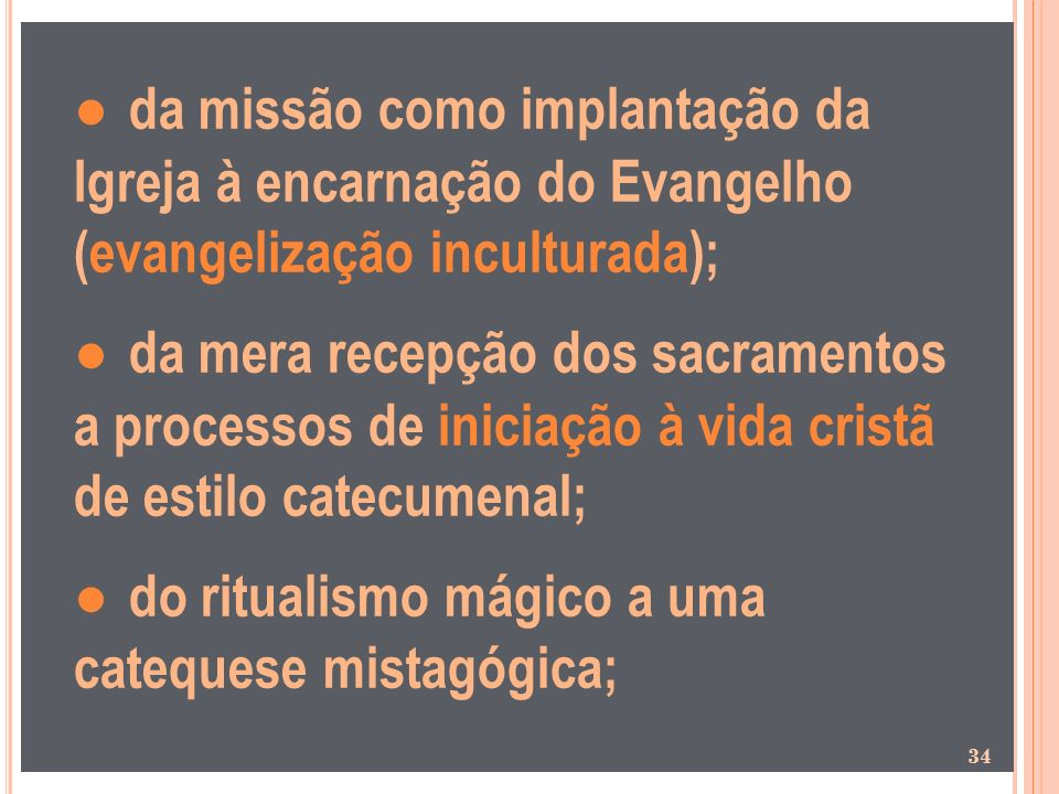 ● da missão como implantação da Igreja à encarnação do Evangelho (evangelização inculturada); ● da mera recepção dos sacramentos a processos de iniciação à vida cristã de estilo catecumenal; ● do ritualismo mágico a uma catequese mistagógica;