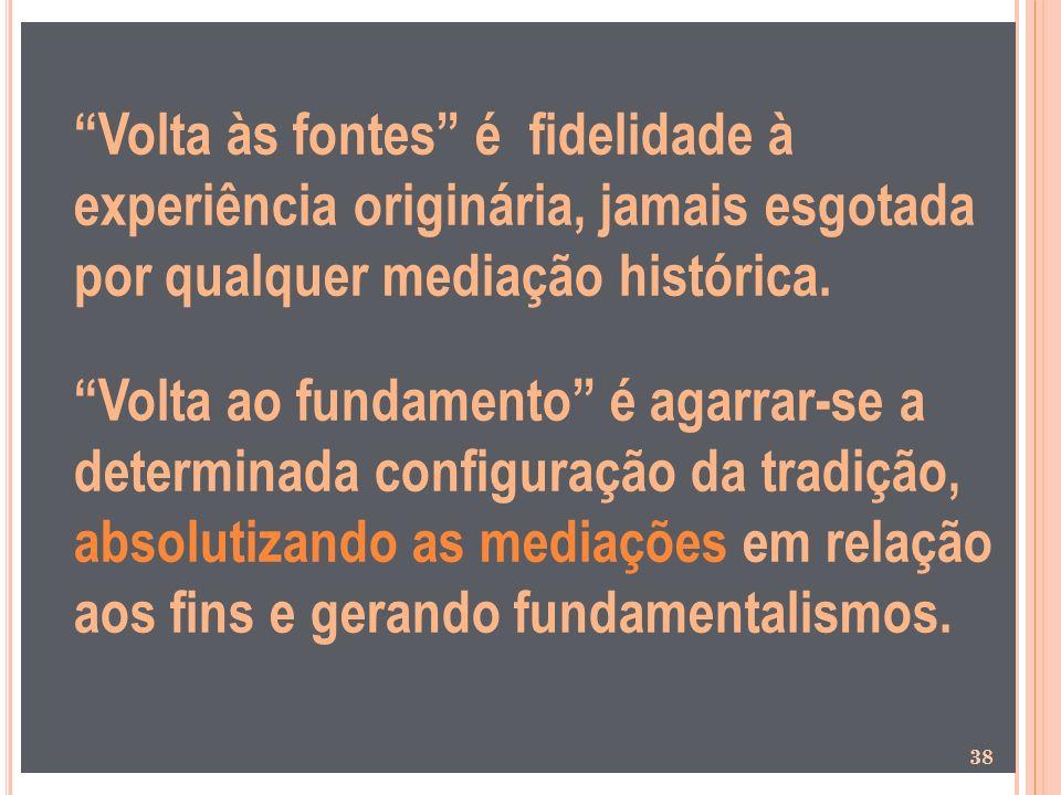 Volta às fontes é fidelidade à experiência originária, jamais esgotada por qualquer mediação histórica.