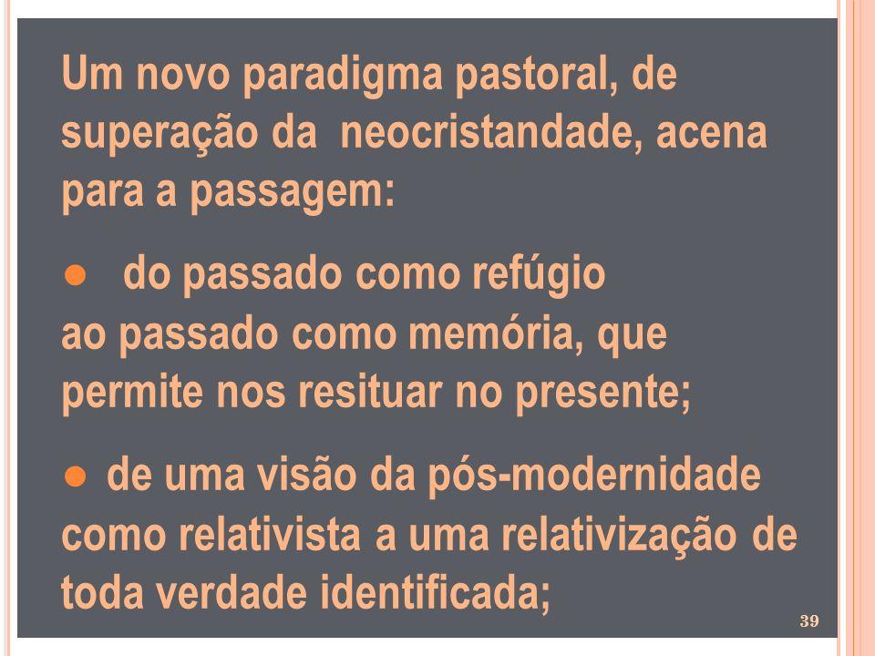 Um novo paradigma pastoral, de superação da neocristandade, acena para a passagem: ● do passado como refúgio ao passado como memória, que permite nos resituar no presente; ● de uma visão da pós-modernidade como relativista a uma relativização de toda verdade identificada;
