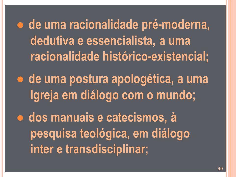 ● de uma racionalidade pré-moderna, dedutiva e essencialista, a uma racionalidade histórico-existencial; ● de uma postura apologética, a uma Igreja em diálogo com o mundo; ● dos manuais e catecismos, à pesquisa teológica, em diálogo inter e transdisciplinar;