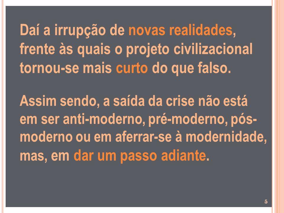 Daí a irrupção de novas realidades, frente às quais o projeto civilizacional tornou-se mais curto do que falso.