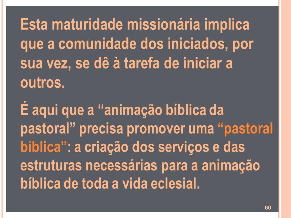Esta maturidade missionária implica que a comunidade dos iniciados, por sua vez, se dê à tarefa de iniciar a outros.