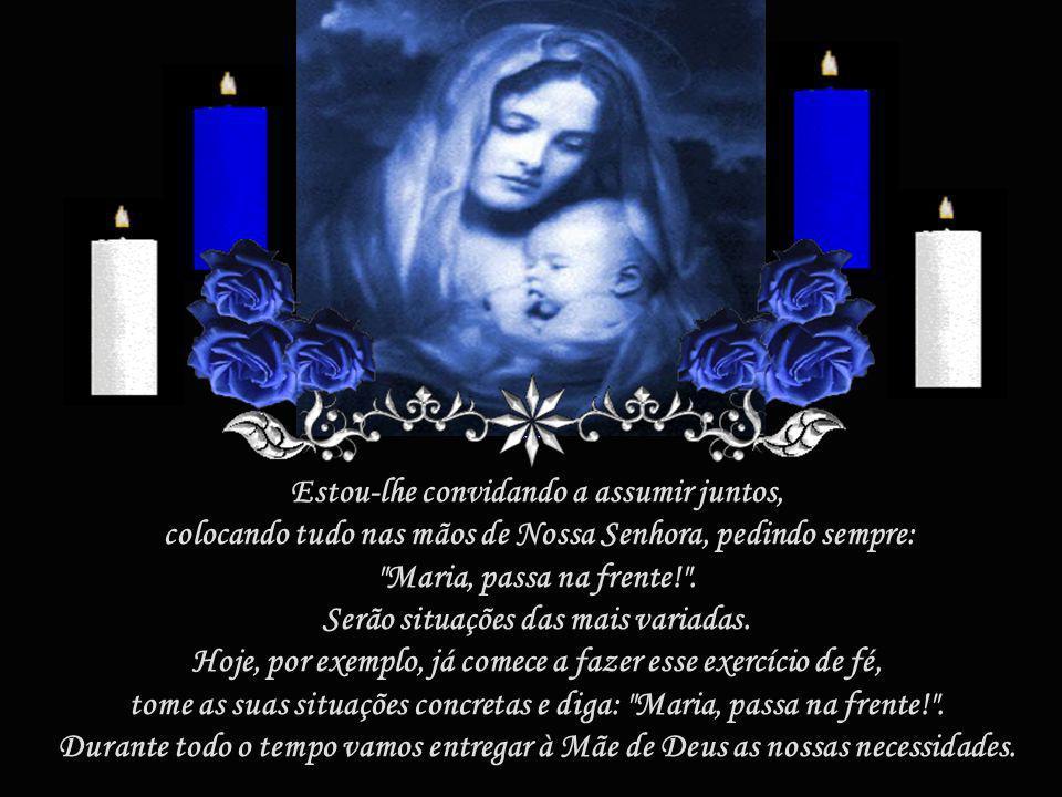 Estou-lhe convidando a assumir juntos, colocando tudo nas mãos de Nossa Senhora, pedindo sempre: Maria, passa na frente! .