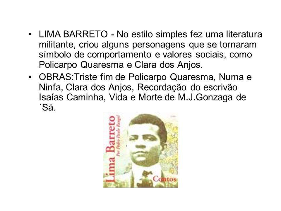 LIMA BARRETO - No estilo simples fez uma literatura militante, criou alguns personagens que se tornaram símbolo de comportamento e valores sociais, como Policarpo Quaresma e Clara dos Anjos.