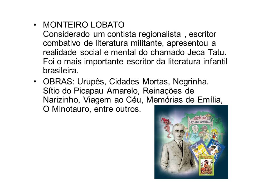 MONTEIRO LOBATO Considerado um contista regionalista , escritor combativo de literatura militante, apresentou a realidade social e mental do chamado Jeca Tatu. Foi o mais importante escritor da literatura infantil brasileira.