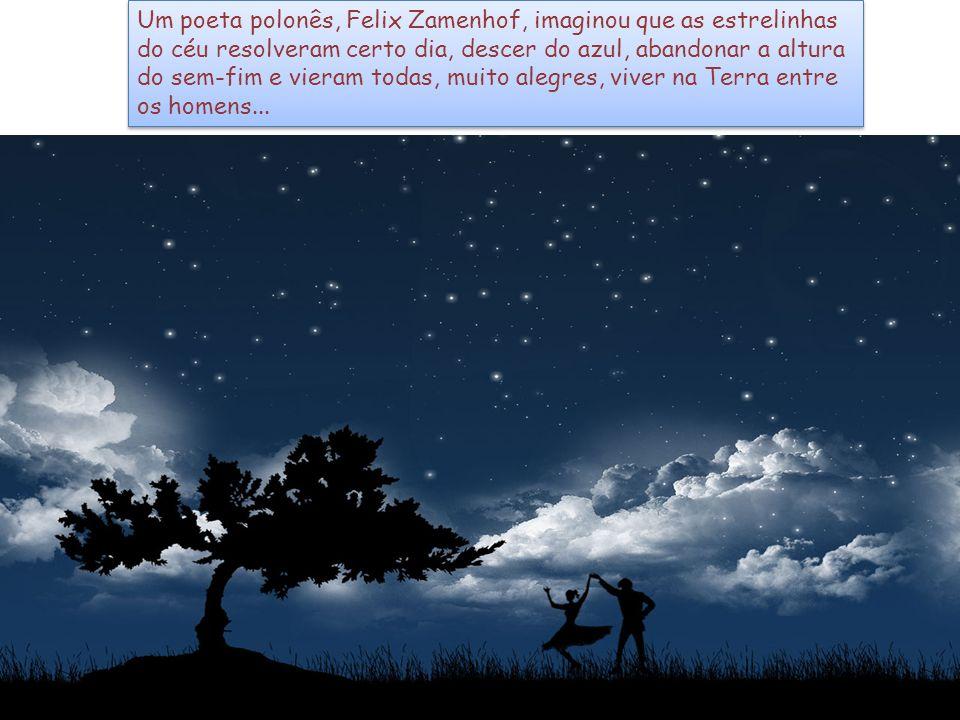 Um poeta polonês, Felix Zamenhof, imaginou que as estrelinhas do céu resolveram certo dia, descer do azul, abandonar a altura do sem-fim e vieram todas, muito alegres, viver na Terra entre os homens...