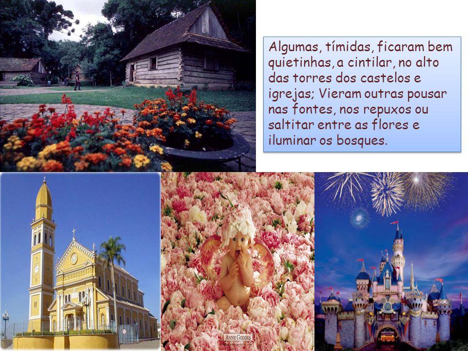 Algumas, tímidas, ficaram bem quietinhas, a cintilar, no alto das torres dos castelos e igrejas; Vieram outras pousar nas fontes, nos repuxos ou saltitar entre as flores e iluminar os bosques.