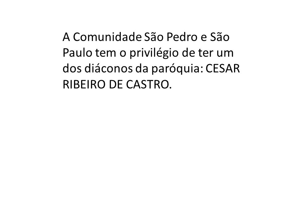 A Comunidade São Pedro e São Paulo tem o privilégio de ter um dos diáconos da paróquia: CESAR RIBEIRO DE CASTRO.
