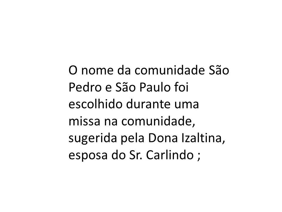 O nome da comunidade São Pedro e São Paulo foi escolhido durante uma missa na comunidade, sugerida pela Dona Izaltina, esposa do Sr.