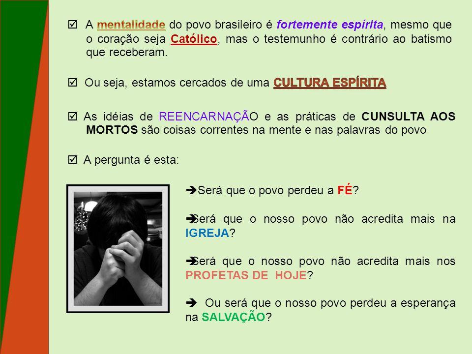  A mentalidade do povo brasileiro é fortemente espírita, mesmo que o coração seja Católico, mas o testemunho é contrário ao batismo que receberam.