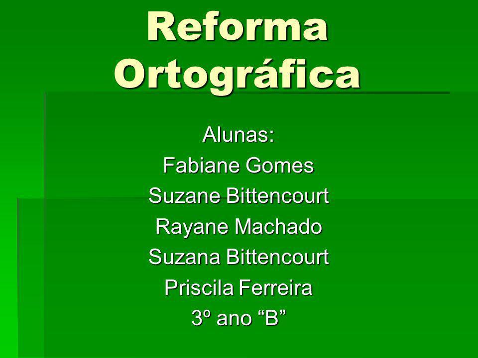 Reforma Ortográfica Alunas: Fabiane Gomes Suzane Bittencourt