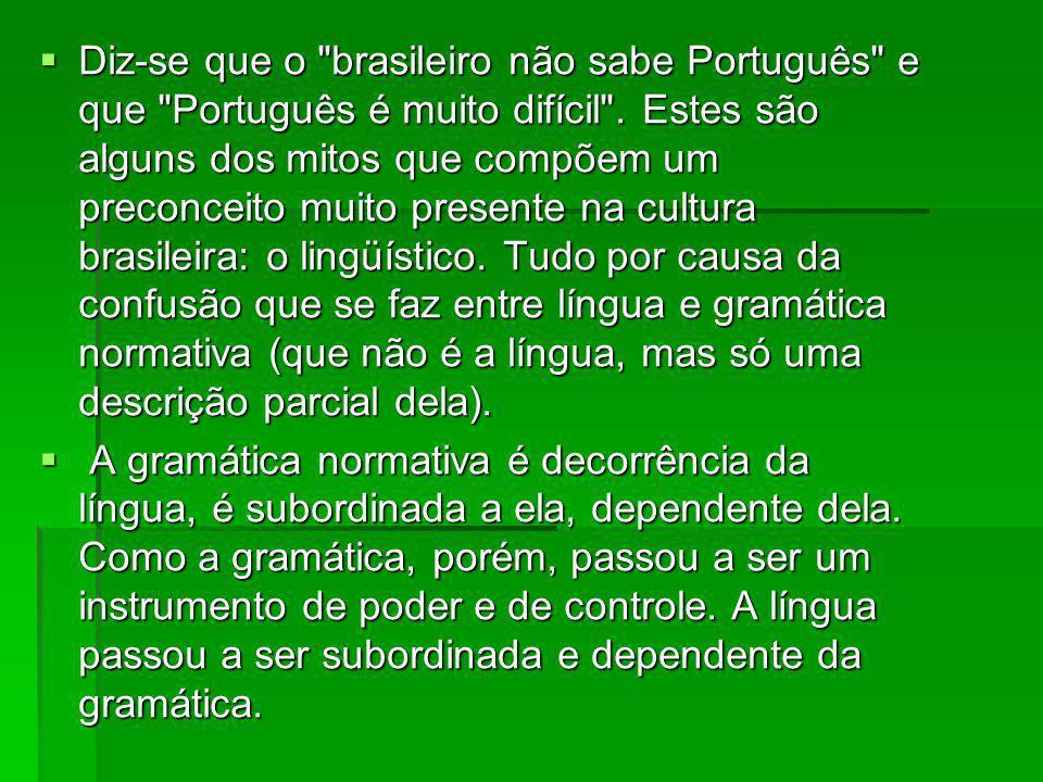 Diz-se que o brasileiro não sabe Português e que Português é muito difícil . Estes são alguns dos mitos que compõem um preconceito muito presente na cultura brasileira: o lingüístico. Tudo por causa da confusão que se faz entre língua e gramática normativa (que não é a língua, mas só uma descrição parcial dela).