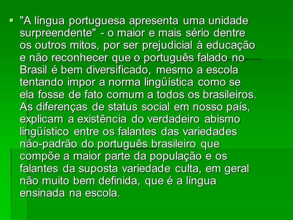 A língua portuguesa apresenta uma unidade surpreendente - o maior e mais sério dentre os outros mitos, por ser prejudicial à educação e não reconhecer que o português falado no Brasil é bem diversificado, mesmo a escola tentando impor a norma lingüística como se ela fosse de fato comum a todos os brasileiros.