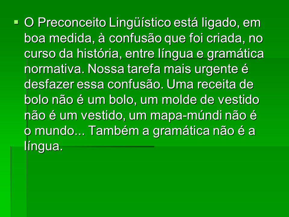 O Preconceito Lingüístico está ligado, em boa medida, à confusão que foi criada, no curso da história, entre língua e gramática normativa.