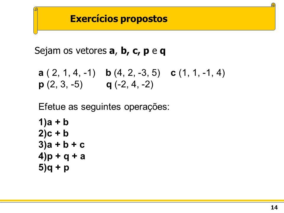 Exercícios propostos Sejam os vetores a, b, c, p e q. a ( 2, 1, 4, -1) b (4, 2, -3, 5) c (1, 1, -1, 4)
