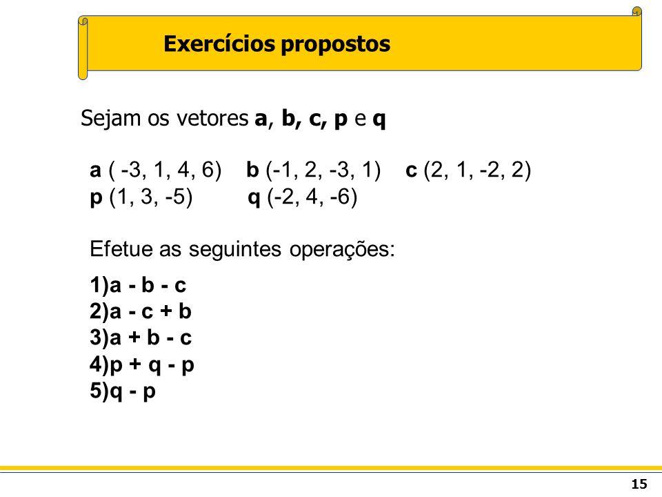 Exercícios propostos Sejam os vetores a, b, c, p e q. a ( -3, 1, 4, 6) b (-1, 2, -3, 1) c (2, 1, -2, 2)