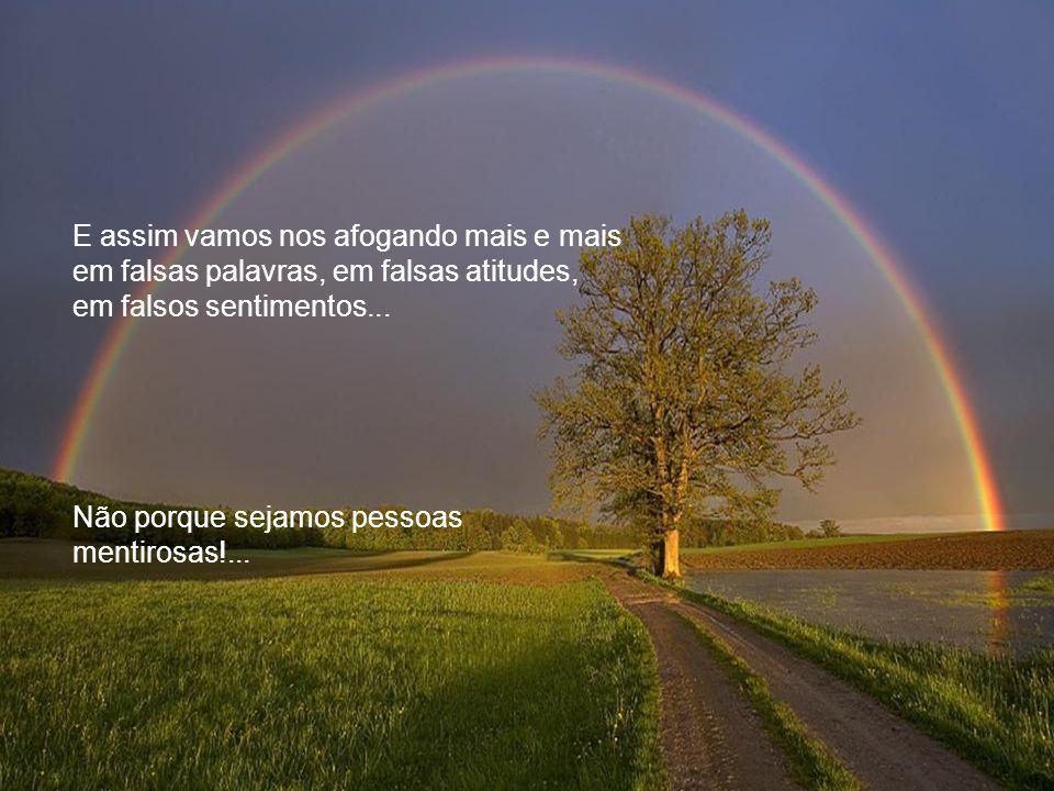 E assim vamos nos afogando mais e mais em falsas palavras, em falsas atitudes, em falsos sentimentos...