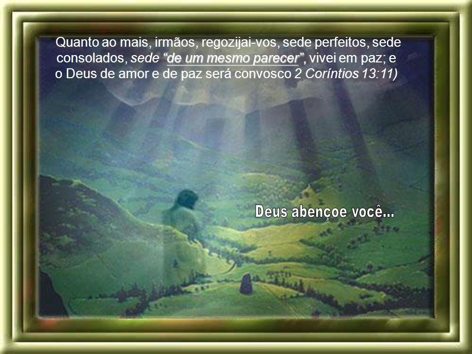 Quanto ao mais, irmãos, regozijai-vos, sede perfeitos, sede consolados, sede de um mesmo parecer , vivei em paz; e o Deus de amor e de paz será convosco 2 Coríntios 13:11)