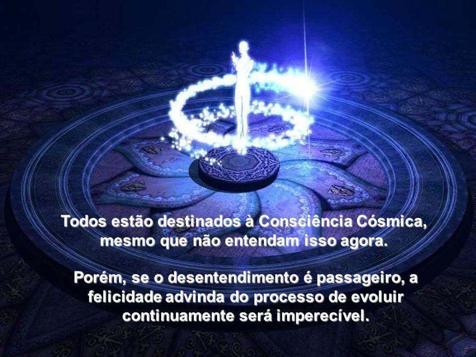 Todos estão destinados à Consciência Cósmica, mesmo que não entendam isso agora.