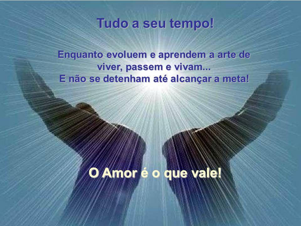 Tudo a seu tempo! O Amor é o que vale!