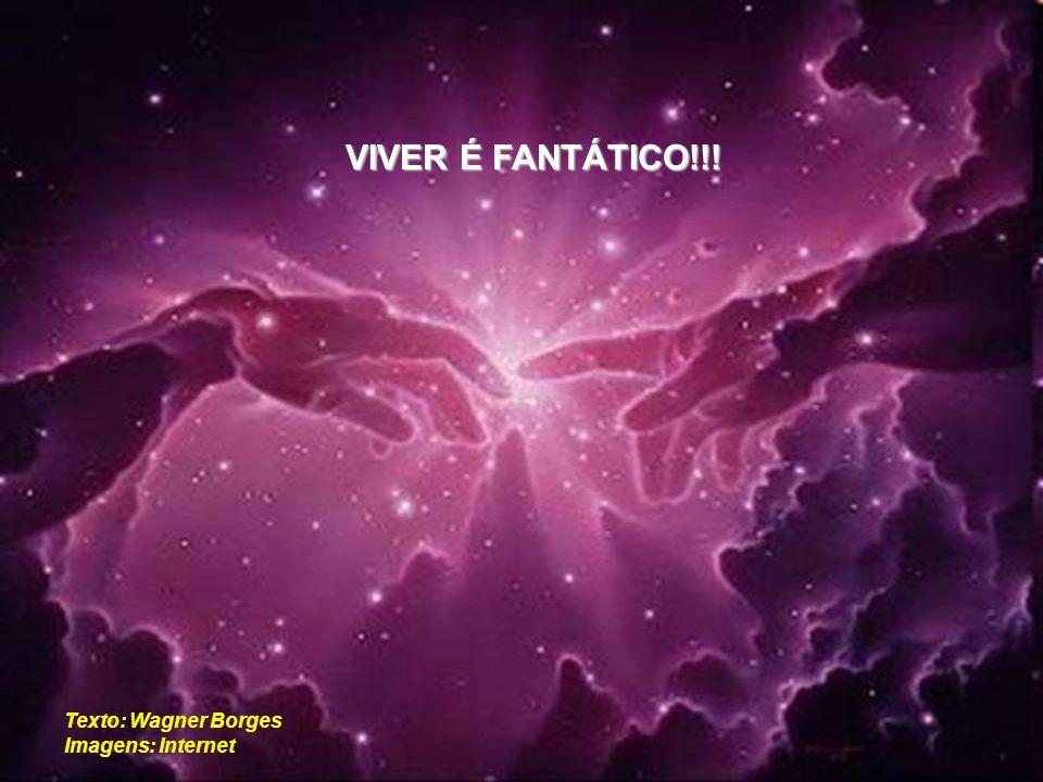 VIVER É FANTÁTICO!!! Texto: Wagner Borges Imagens: Internet