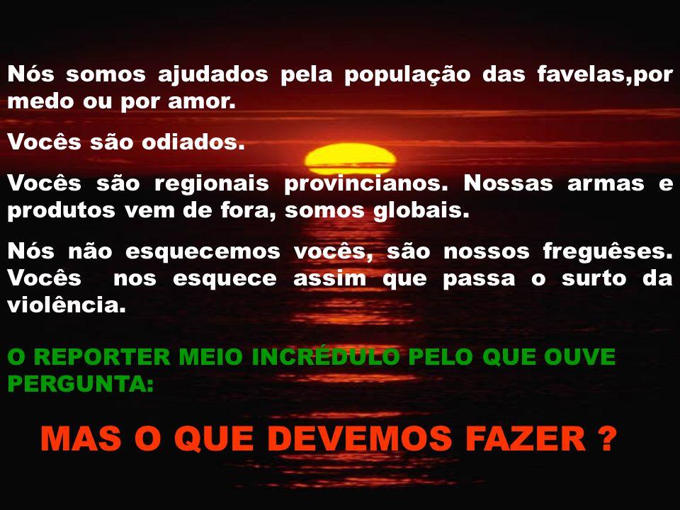 Nós somos ajudados pela população das favelas,por medo ou por amor.