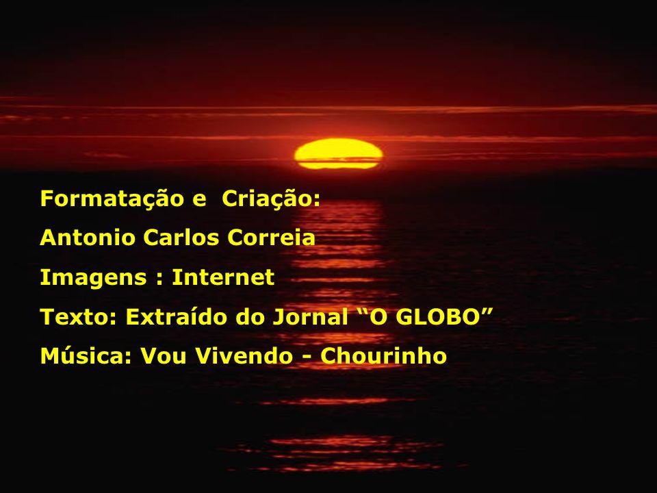 Formatação e Criação: Antonio Carlos Correia. Imagens : Internet. Texto: Extraído do Jornal O GLOBO
