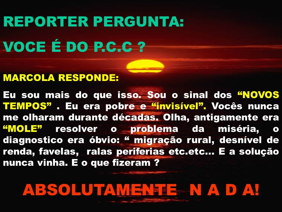 ABSOLUTAMENTE N A D A! REPORTER PERGUNTA: VOCE É DO P.C.C
