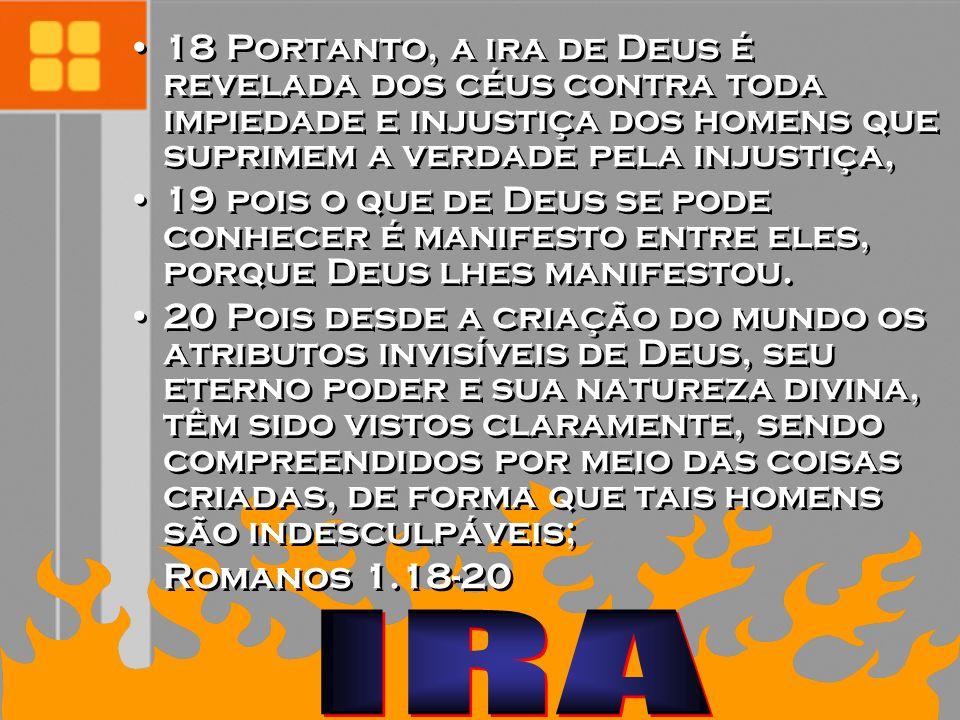 18 Portanto, a ira de Deus é revelada dos céus contra toda impiedade e injustiça dos homens que suprimem a verdade pela injustiça,