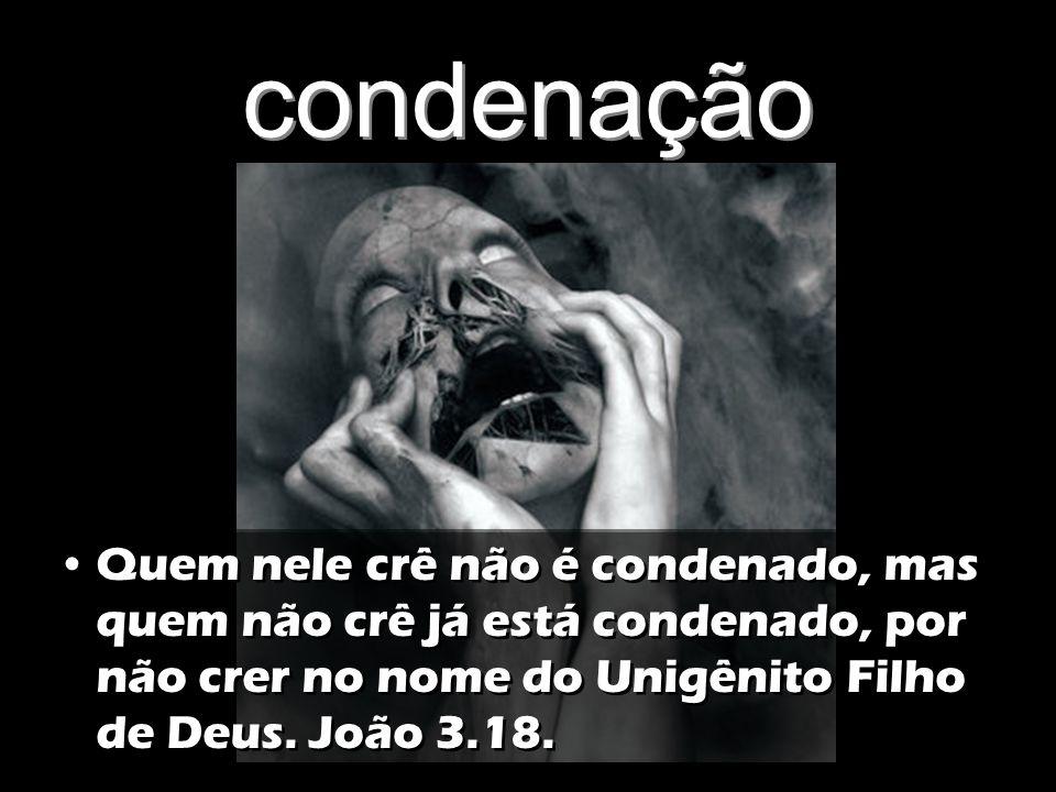 condenação Quem nele crê não é condenado, mas quem não crê já está condenado, por não crer no nome do Unigênito Filho de Deus.