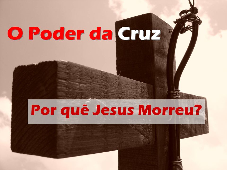 O Poder da Cruz Por quê Jesus Morreu