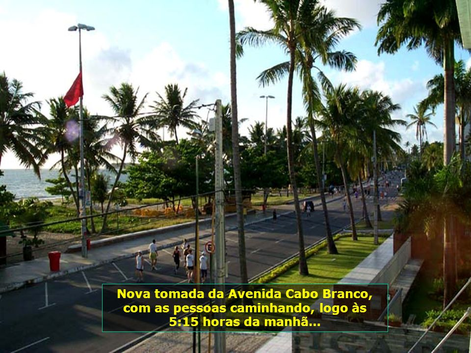 Nova tomada da Avenida Cabo Branco, com as pessoas caminhando, logo às 5:15 horas da manhã…