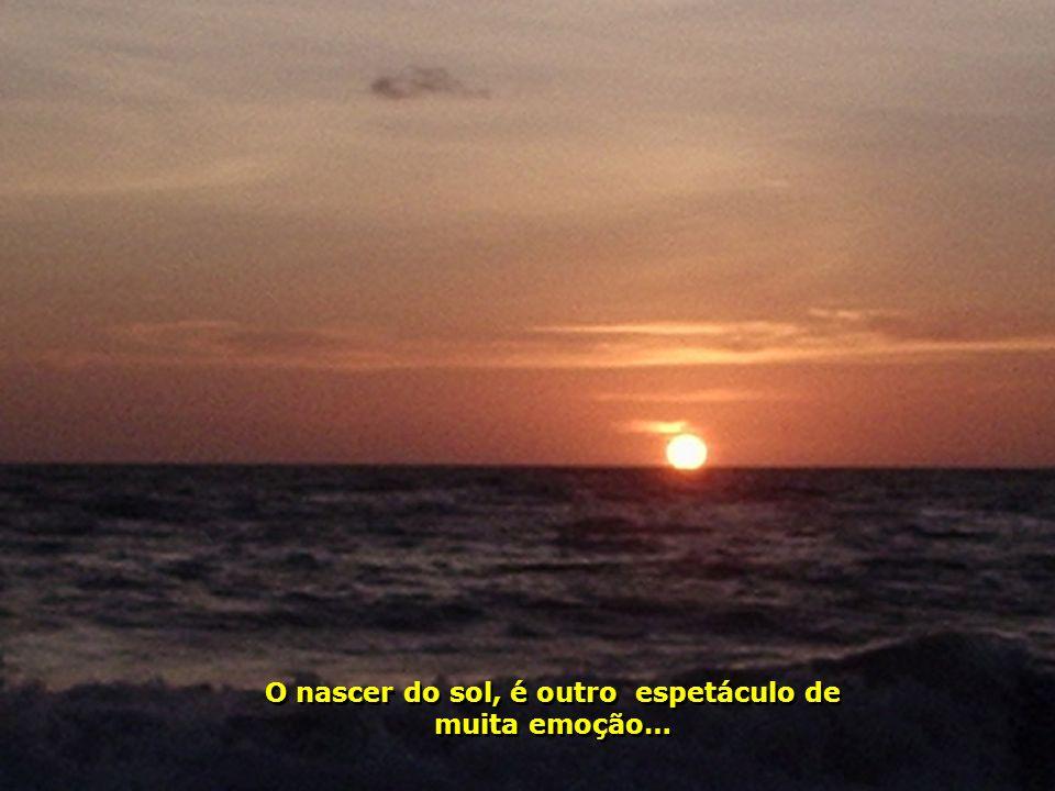 O nascer do sol, é outro espetáculo de muita emoção…