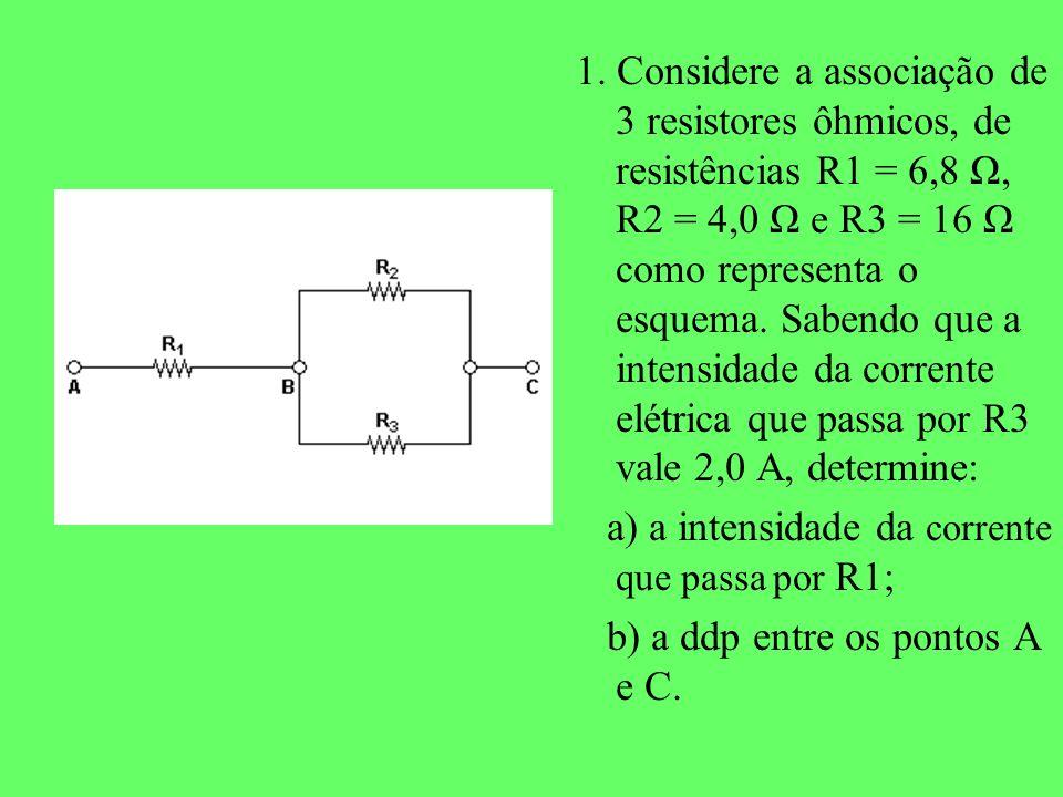 1. Considere a associação de 3 resistores ôhmicos, de resistências R1 = 6,8 Ω, R2 = 4,0 Ω e R3 = 16 Ω como representa o esquema. Sabendo que a intensidade da corrente elétrica que passa por R3 vale 2,0 A, determine: