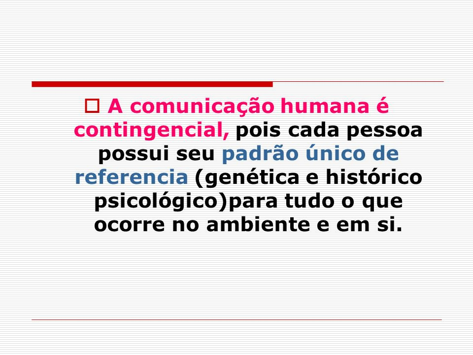 A comunicação humana é contingencial, pois cada pessoa possui seu padrão único de referencia (genética e histórico psicológico)para tudo o que ocorre no ambiente e em si.