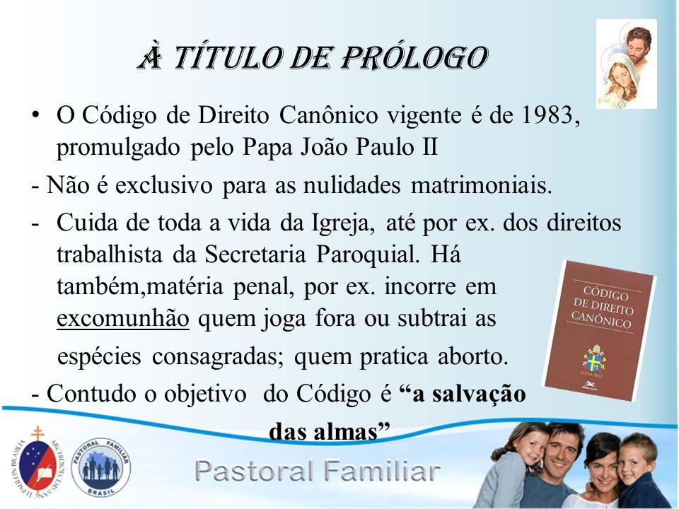 À Título de Prólogo O Código de Direito Canônico vigente é de 1983, promulgado pelo Papa João Paulo II.