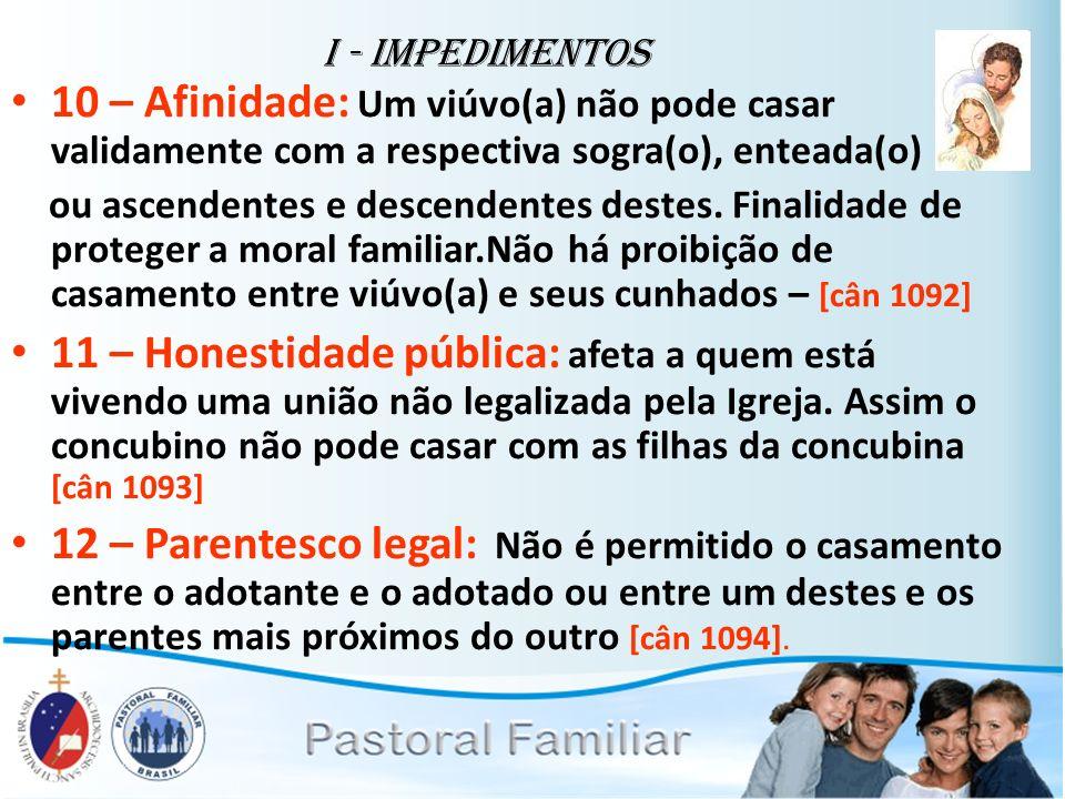 I - Impedimentos 10 – Afinidade: Um viúvo(a) não pode casar validamente com a respectiva sogra(o), enteada(o)