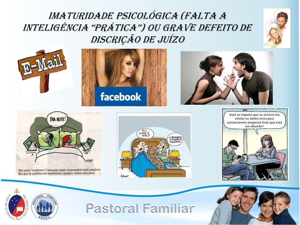 imaturidade psicológica (falta a inteligência prática ) ou grave defeito de discrição de juízo