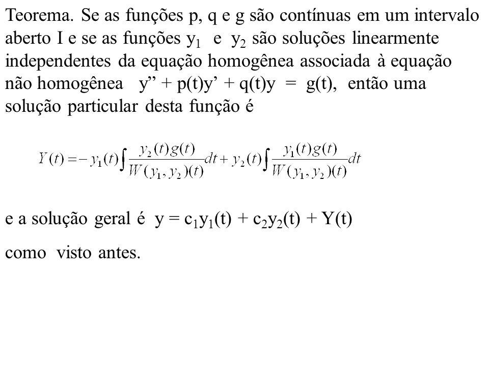 Teorema. Se as funções p, q e g são contínuas em um intervalo aberto I e se as funções y1 e y2 são soluções linearmente independentes da equação homogênea associada à equação não homogênea y + p(t)y' + q(t)y = g(t), então uma solução particular desta função é
