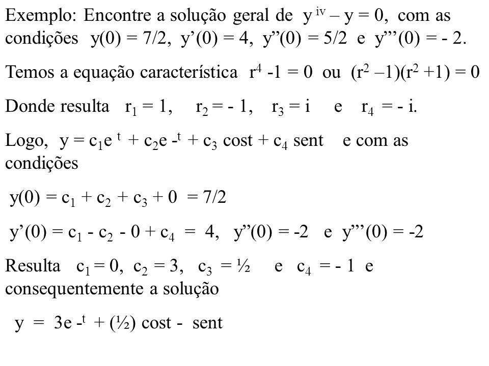 Exemplo: Encontre a solução geral de y iv – y = 0, com as condições y(0) = 7/2, y'(0) = 4, y (0) = 5/2 e y '(0) = - 2.