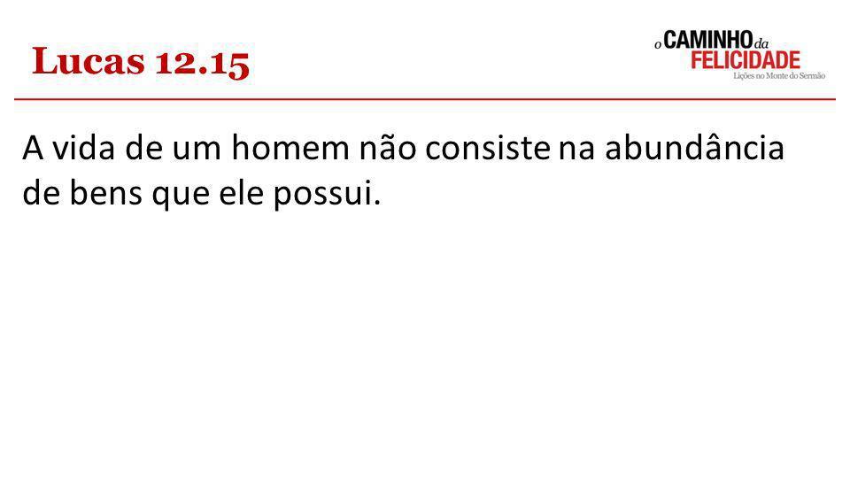 Lucas 12.15 A vida de um homem não consiste na abundância de bens que ele possui.