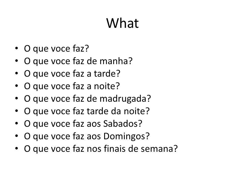 What O que voce faz O que voce faz de manha O que voce faz a tarde